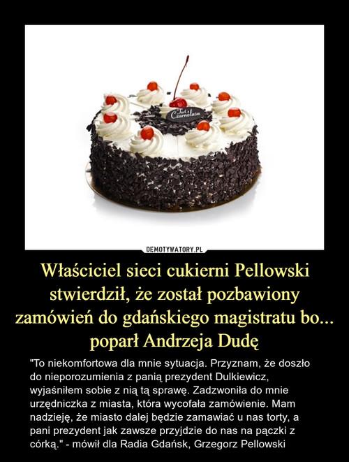 Właściciel sieci cukierni Pellowski stwierdził, że został pozbawiony zamówień do gdańskiego magistratu bo... poparł Andrzeja Dudę