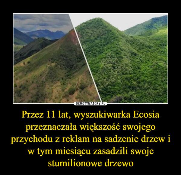 Przez 11 lat, wyszukiwarka Ecosia przeznaczała większość swojego przychodu z reklam na sadzenie drzew i w tym miesiącu zasadzili swoje stumilionowe drzewo –