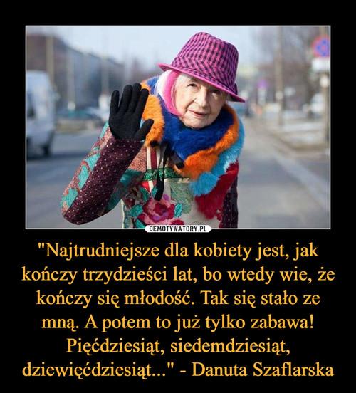 """""""Najtrudniejsze dla kobiety jest, jak kończy trzydzieści lat, bo wtedy wie, że kończy się młodość. Tak się stało ze mną. A potem to już tylko zabawa! Pięćdziesiąt, siedemdziesiąt, dziewięćdziesiąt..."""" - Danuta Szaflarska"""