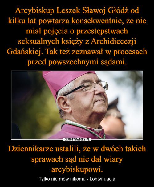 Arcybiskup Leszek Sławoj Głódź od kilku lat powtarza konsekwentnie, że nie miał pojęcia o przestępstwach seksualnych księży z Archidiecezji Gdańskiej. Tak też zeznawał w procesach przed powszechnymi sądami. Dziennikarze ustalili, że w dwóch takich sprawach sąd nie dał wiary arcybiskupowi.