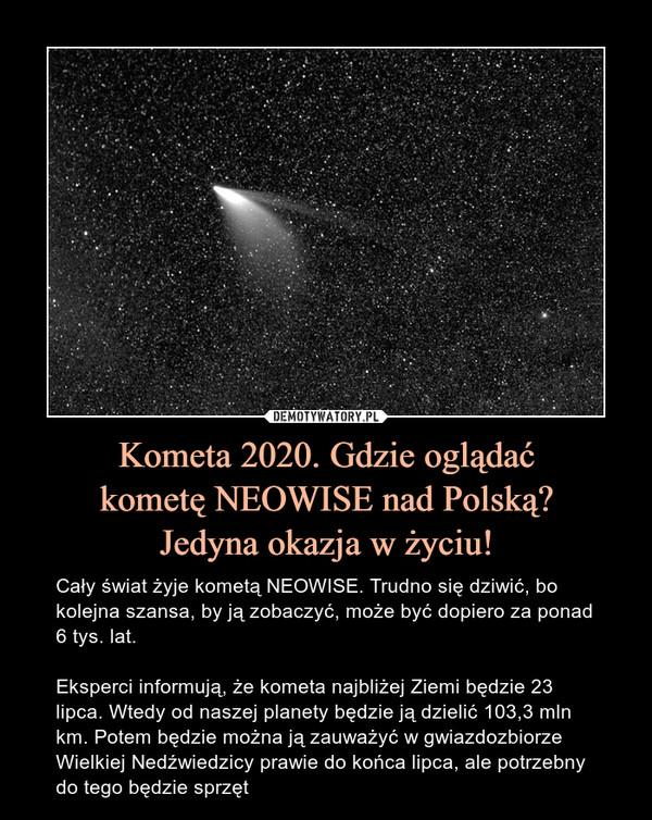 Kometa 2020. Gdzie oglądaćkometę NEOWISE nad Polską?Jedyna okazja w życiu! – Cały świat żyje kometą NEOWISE. Trudno się dziwić, bo kolejna szansa, by ją zobaczyć, może być dopiero za ponad 6 tys. lat.Eksperci informują, że kometa najbliżej Ziemi będzie 23 lipca. Wtedy od naszej planety będzie ją dzielić 103,3 mln km. Potem będzie można ją zauważyć w gwiazdozbiorze Wielkiej Nedźwiedzicy prawie do końca lipca, ale potrzebny do tego będzie sprzęt