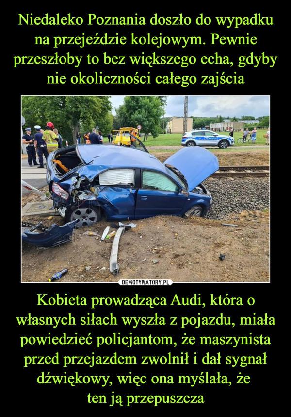 Kobieta prowadząca Audi, która o własnych siłach wyszła z pojazdu, miała powiedzieć policjantom, że maszynista przed przejazdem zwolnił i dał sygnał dźwiękowy, więc ona myślała, że ten ją przepuszcza –
