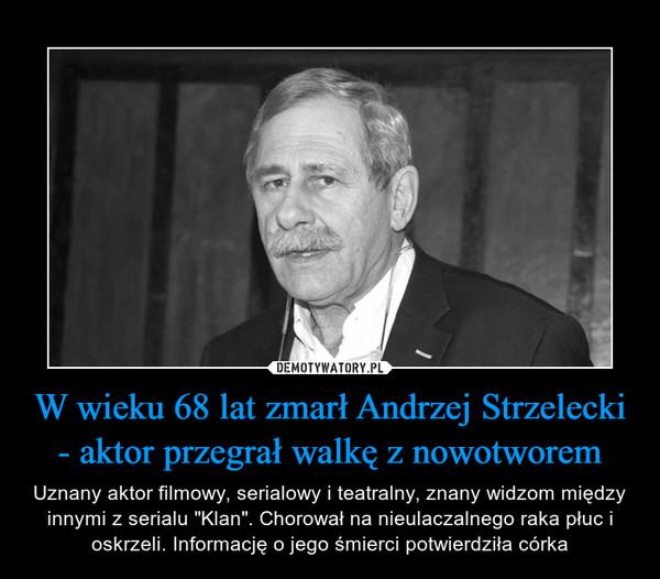 """W wieku 68 lat zmarł Andrzej Strzelecki - aktor przegrał walkę z nowotworem – Uznany aktor filmowy, serialowy i teatralny, znany widzom między innymi z serialu """"Klan"""". Chorował na nieulaczalnego raka płuc i oskrzeli. Informację o jego śmierci potwierdziła córka"""