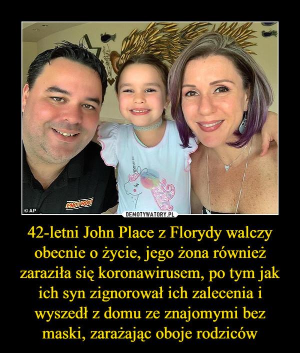 42-letni John Place z Florydy walczy obecnie o życie, jego żona również zaraziła się koronawirusem, po tym jak ich syn zignorował ich zalecenia i wyszedł z domu ze znajomymi bez maski, zarażając oboje rodziców –