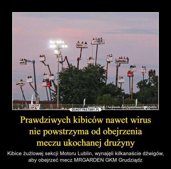 Prawdziwych kibiców nawet wirusnie powstrzyma od obejrzeniameczu ukochanej drużyny – Kibice żużlowej sekcji Motoru Lublin, wynajęli kilkanaście dźwigów, aby obejrzeć mecz MRGARDEN GKM Grudziądz