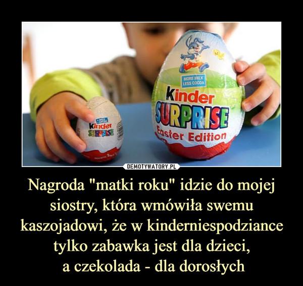 """Nagroda """"matki roku"""" idzie do mojej siostry, która wmówiła swemu kaszojadowi, że w kinderniespodziance tylko zabawka jest dla dzieci, a czekolada - dla dorosłych –"""