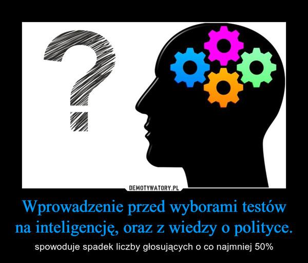 Wprowadzenie przed wyborami testów na inteligencję, oraz z wiedzy o polityce. – spowoduje spadek liczby głosujących o co najmniej 50%