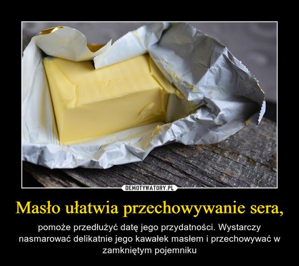 Masło ułatwia przechowywanie sera, – pomoże przedłużyć datę jego przydatności. Wystarczy nasmarować delikatnie jego kawałek masłem i przechowywać w zamkniętym pojemniku