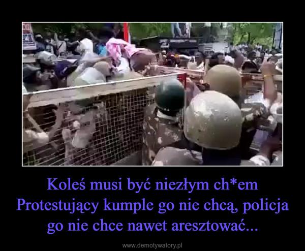 Koleś musi być niezłym ch*emProtestujący kumple go nie chcą, policja go nie chce nawet aresztować... –
