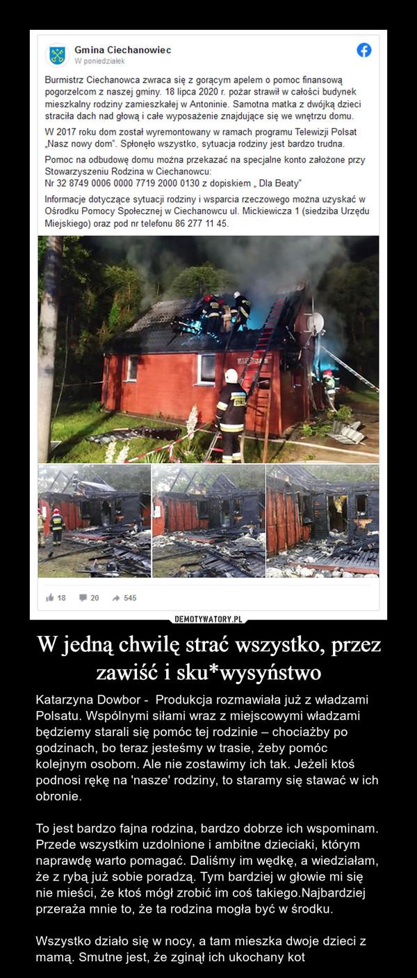 """W jedną chwilę strać wszystko, przez zawiść i sku*wysyństwo – Katarzyna Dowbor -  Produkcja rozmawiała już z władzami Polsatu. Wspólnymi siłami wraz z miejscowymi władzami będziemy starali się pomóc tej rodzinie – chociażby po godzinach, bo teraz jesteśmy w trasie, żeby pomóc kolejnym osobom. Ale nie zostawimy ich tak. Jeżeli ktoś podnosi rękę na 'nasze' rodziny, to staramy się stawać w ich obronie.To jest bardzo fajna rodzina, bardzo dobrze ich wspominam. Przede wszystkim uzdolnione i ambitne dzieciaki, którym naprawdę warto pomagać. Daliśmy im wędkę, a wiedziałam, że z rybą już sobie poradzą. Tym bardziej w głowie mi się nie mieści, że ktoś mógł zrobić im coś takiego.Najbardziej przeraża mnie to, że ta rodzina mogła być w środku.Wszystko działo się w nocy, a tam mieszka dwoje dzieci z mamą. Smutne jest, że zginął ich ukochany kot Gmina CiechanowiecW poniedziałekBurmistrz Ciechanowca zwraca się z gorącym apelem o pomoc finansowąpogorzelcom z naszej gminy. 18 lipca 2020 r. pożar strawił w całości budynekmieszkalny rodziny zamieszkałej w Antoninie. Samotna matka z dwójką dziecistraciła dach nad głową i całe wyposażenie znajdujące się we wnętrzu domu.W 2017 roku dom został wyremontowany w ramach programu Telewizji Polsat""""Nasz nowy dom"""". Spłonęło wszystko, sytuacja rodziny jest bardzo trudna.Pomoc na odbudowę domu można przekazać na specjalne konto założone przyStowarzyszeniu Rodzina w Ciechanowcu:Nr 32 8749 0006 0000 7719 2000 0130 z dopiskiem , Dla Beaty""""Informacje dotyczące sytuacji rodziny i wsparcia rzeczowego można uzyskać wOśrodku Pomocy Społecznej w Ciechanowcu ul. Mickiewicza 1 (siedziba UrzęduMiejskiego) oraz pod nr telefonu 86 277 11 45.I 1820A 545"""