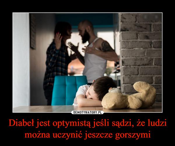 Diabeł jest optymistą jeśli sądzi, że ludzi można uczynić jeszcze gorszymi –