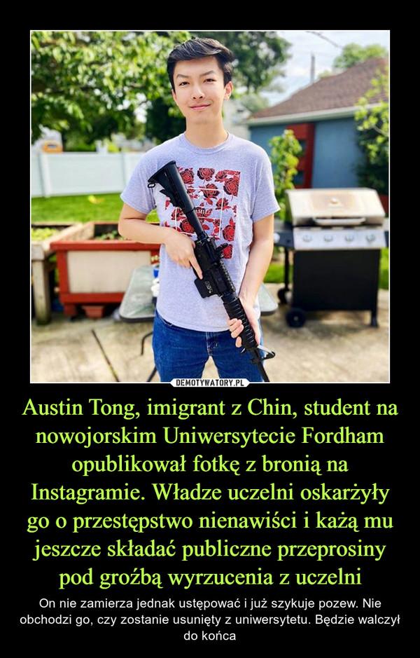 Austin Tong, imigrant z Chin, student na nowojorskim Uniwersytecie Fordham opublikował fotkę z bronią na Instagramie. Władze uczelni oskarżyły go o przestępstwo nienawiści i każą mu jeszcze składać publiczne przeprosiny pod groźbą wyrzucenia z uczelni – On nie zamierza jednak ustępować i już szykuje pozew. Nie obchodzi go, czy zostanie usunięty z uniwersytetu. Będzie walczył do końca