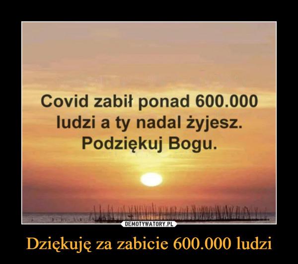 Dziękuję za zabicie 600.000 ludzi –  Covid zabił ponad 600.000 ludzi a ty nadal żyjesz. Podziękuj Bogu.
