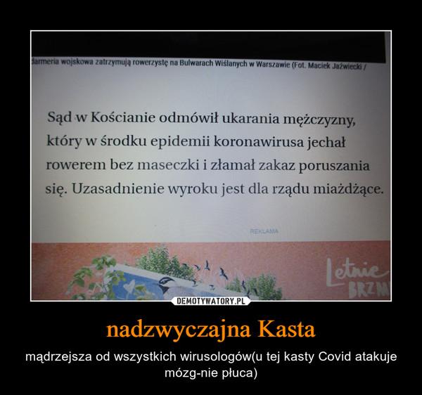 nadzwyczajna Kasta – mądrzejsza od wszystkich wirusologów(u tej kasty Covid atakuje mózg-nie płuca)