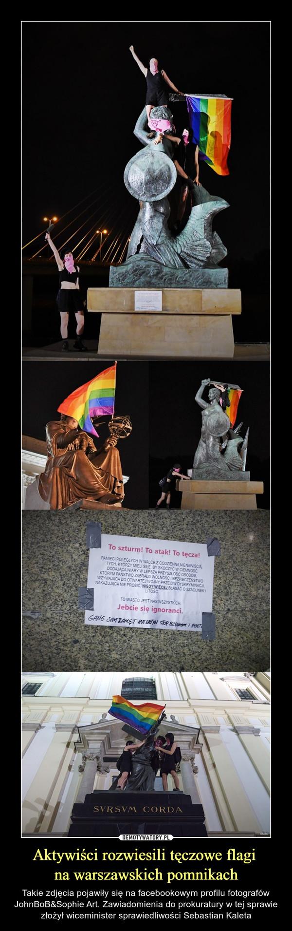 Aktywiści rozwiesili tęczowe flagi na warszawskich pomnikach – Takie zdjęcia pojawiły się na facebookowym profilu fotografów JohnBoB&Sophie Art. Zawiadomienia do prokuratury w tej sprawie złożył wiceminister sprawiedliwości Sebastian Kaleta To szturm! To atak! To tęcza! PAMIĘCI POLEGŁYCH W WALCE Z CODZIENNĄ NIENAWIŚCIĄ.