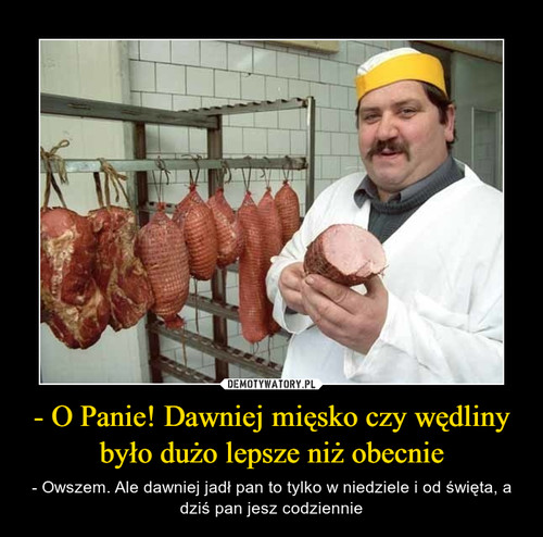 - O Panie! Dawniej mięsko czy wędliny było dużo lepsze niż obecnie