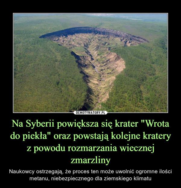 """Na Syberii powiększa się krater """"Wrota do piekła"""" oraz powstają kolejne kratery z powodu rozmarzania wiecznej zmarzliny – Naukowcy ostrzegają, że proces ten może uwolnić ogromne ilości metanu, niebezpiecznego dla ziemskiego klimatu"""