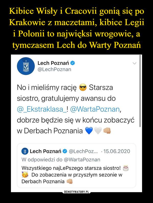 –  Kibice Wisły i Cracovii gonią się poKrakowie z maczetami, kibice Legiii Polonii to najwięksi wrogowie, atymczasem Lech do Warty PoznańLech Poznań O@LechPoznanNo i mieliśmy racjęStarszasiostro, gratulujemy awansu do@_Ekstraklasa_! @WartaPoznan,dobrze będzie się w końcu zobaczyćw Derbach PoznaniaLech Poznań O @LechPoz... · 15.06.2020W odpowiedzi do @WartaPoznanWszystkiego najLePszego starsza siostro!A Do zobaczenia w przyszłym sezonie wDerbach PoznaniaDEMOTYWATORY.PL
