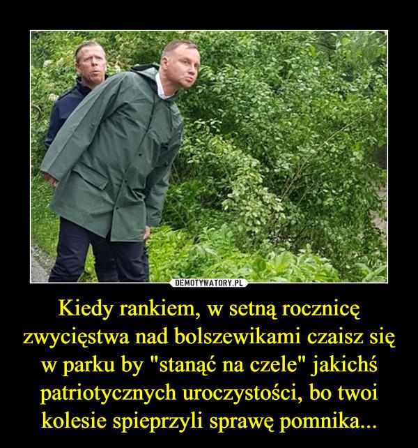 """Kiedy rankiem, w setną rocznicę zwycięstwa nad bolszewikami czaisz się w parku by """"stanąć na czele"""" jakichś patriotycznych uroczystości, bo twoi kolesie spieprzyli sprawę pomnika... –"""