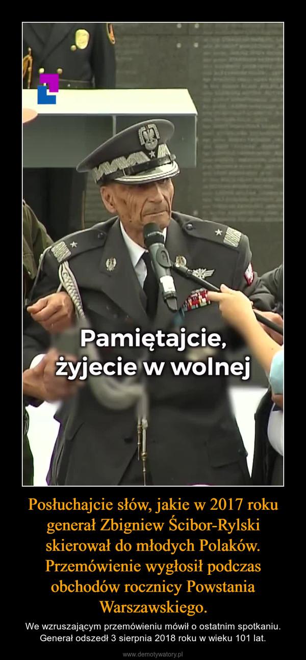 Posłuchajcie słów, jakie w 2017 roku generał Zbigniew Ścibor-Rylski skierował do młodych Polaków. Przemówienie wygłosił podczas obchodów rocznicy Powstania Warszawskiego. – We wzruszającym przemówieniu mówił o ostatnim spotkaniu. Generał odszedł 3 sierpnia 2018 roku w wieku 101 lat.