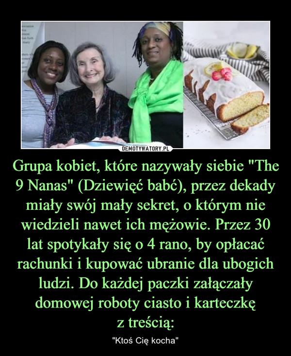"""Grupa kobiet, które nazywały siebie """"The 9 Nanas"""" (Dziewięć babć), przez dekady miały swój mały sekret, o którym nie wiedzieli nawet ich mężowie. Przez 30 lat spotykały się o 4 rano, by opłacać rachunki i kupować ubranie dla ubogich ludzi. Do każdej paczki załączały domowej roboty ciasto i karteczkęz treścią: – """"Ktoś Cię kocha"""""""