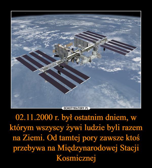 02.11.2000 r. był ostatnim dniem, w którym wszyscy żywi ludzie byli razem na Ziemi. Od tamtej pory zawsze ktoś przebywa na Międzynarodowej Stacji Kosmicznej –