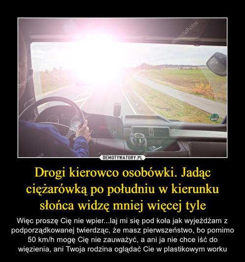 Drogi kierowco osobówki. Jadąc ciężarówką po południu w kierunku słońca widzę mniej więcej tyle