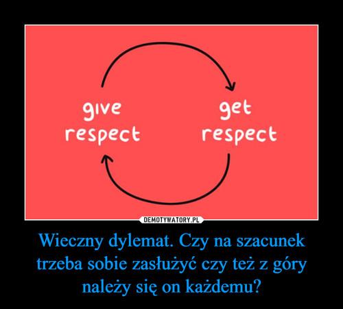 Wieczny dylemat. Czy na szacunek trzeba sobie zasłużyć czy też z góry należy się on każdemu?