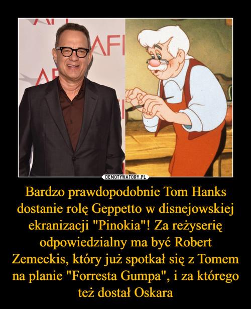 """Bardzo prawdopodobnie Tom Hanks dostanie rolę Geppetto w disnejowskiej ekranizacji """"Pinokia""""! Za reżyserię odpowiedzialny ma być Robert Zemeckis, który już spotkał się z Tomem na planie """"Forresta Gumpa"""", i za którego też dostał Oskara"""