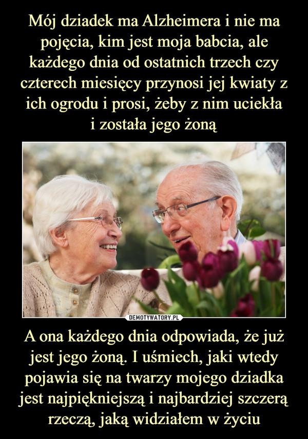 A ona każdego dnia odpowiada, że już jest jego żoną. I uśmiech, jaki wtedy pojawia się na twarzy mojego dziadka jest najpiękniejszą i najbardziej szczerą rzeczą, jaką widziałem w życiu –
