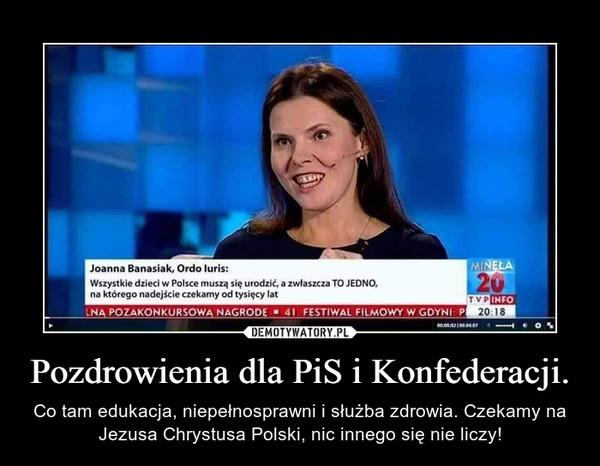 Pozdrowienia dla PiS i Konfederacji. – Co tam edukacja, niepełnosprawni i służba zdrowia. Czekamy na Jezusa Chrystusa Polski, nic innego się nie liczy!