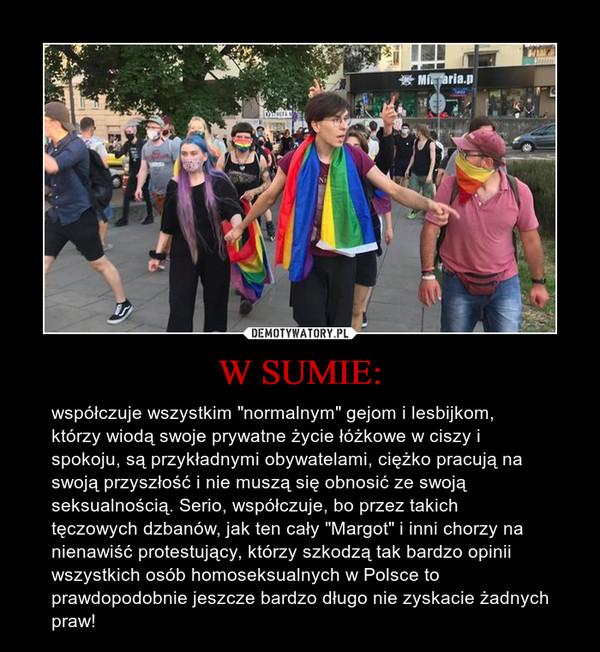 """W SUMIE: – współczuje wszystkim """"normalnym"""" gejom i lesbijkom, którzy wiodą swoje prywatne życie łóżkowe w ciszy i spokoju, są przykładnymi obywatelami, ciężko pracują na swoją przyszłość i nie muszą się obnosić ze swoją seksualnością. Serio, współczuje, bo przez takich tęczowych dzbanów, jak ten cały """"Margot"""" i inni chorzy na nienawiść protestujący, którzy szkodzą tak bardzo opinii wszystkich osób homoseksualnych w Polsce to prawdopodobnie jeszcze bardzo długo nie zyskacie żadnych praw!"""