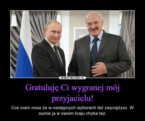 Gratuluję Ci wygranej mój przyjacielu!