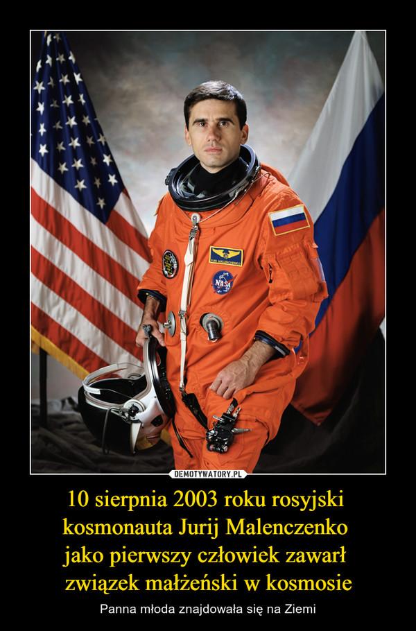 10 sierpnia 2003 roku rosyjski kosmonauta Jurij Malenczenko jako pierwszy człowiek zawarł związek małżeński w kosmosie – Panna młoda znajdowała się na Ziemi