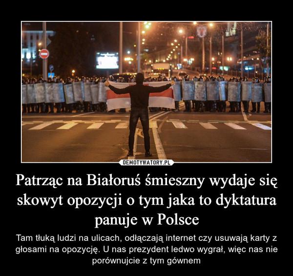 Patrząc na Białoruś śmieszny wydaje się skowyt opozycji o tym jaka to dyktatura panuje w Polsce – Tam tłuką ludzi na ulicach, odłączają internet czy usuwają karty z głosami na opozycję. U nas prezydent ledwo wygrał, więc nas nie porównujcie z tym gównem
