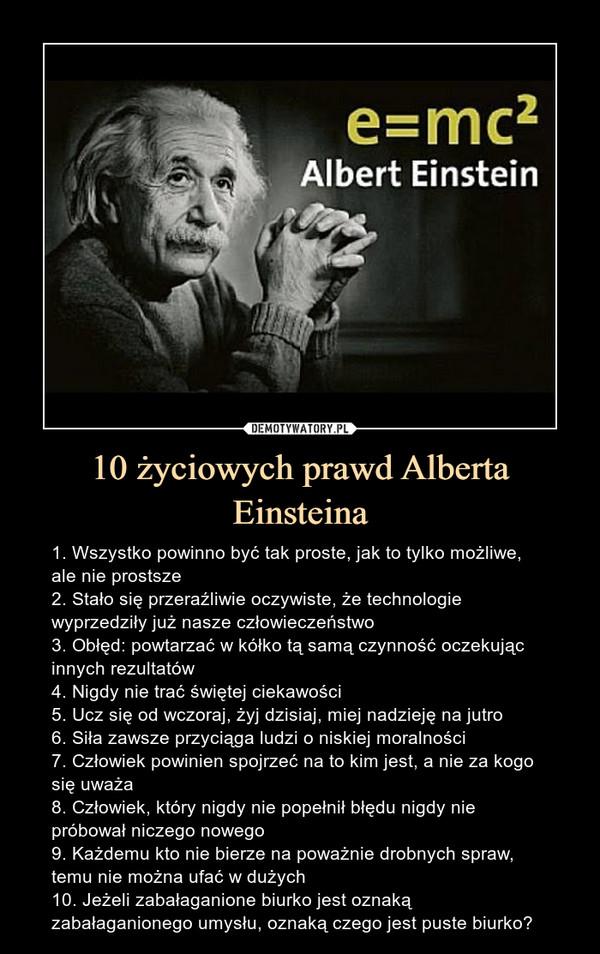 10 życiowych prawd Alberta Einsteina – 1. Wszystko powinno być tak proste, jak to tylko możliwe, ale nie prostsze2. Stało się przeraźliwie oczywiste, że technologie wyprzedziły już nasze człowieczeństwo3. Obłęd: powtarzać w kółko tą samą czynność oczekując innych rezultatów4. Nigdy nie trać świętej ciekawości5. Ucz się od wczoraj, żyj dzisiaj, miej nadzieję na jutro6. Siła zawsze przyciąga ludzi o niskiej moralności7. Człowiek powinien spojrzeć na to kim jest, a nie za kogo się uważa8. Człowiek, który nigdy nie popełnił błędu nigdy nie próbował niczego nowego9. Każdemu kto nie bierze na poważnie drobnych spraw, temu nie można ufać w dużych10. Jeżeli zabałaganione biurko jest oznaką zabałaganionego umysłu, oznaką czego jest puste biurko? 1. Wszystko powinno być tak proste, jak to tylko możliwe, ale nie prostsze2. Stało się przeraźliwie oczywiste, że technologie wyprzedziły już nasze człowieczeństwo3. Obłęd: powtarzać w kółko tą samą czynność oczekując innych rezultatów4. Nigdy nie trać świętej ciekawości5. Ucz się od wczoraj, żyj dzisiaj, miej nadzieję na jutro6. Siła zawsze przyciąga ludzi o niskiej moralności7. Człowiek powinien spojrzeć na to kim jest, a nie za kogo się uważa8. Człowiek, który nigdy nie popełnił błędu nigdy nie próbował niczego nowego9. Każdemu kto nie bierze na poważnie drobnych spraw, temu nie można ufać w dużych10. Jeżeli zabałaganione biurko jest oznaką zabałaganionego umysłu, oznaką czego jest puste biurko?