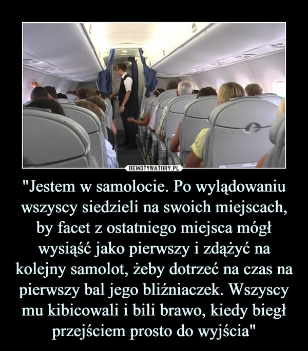 """""""Jestem w samolocie. Po wylądowaniu wszyscy siedzieli na swoich miejscach, by facet z ostatniego miejsca mógł wysiąść jako pierwszy i zdążyć na kolejny samolot, żeby dotrzeć na czas na pierwszy bal jego bliźniaczek. Wszyscy mu kibicowali i bili brawo, kiedy biegł przejściem prosto do wyjścia"""" –"""