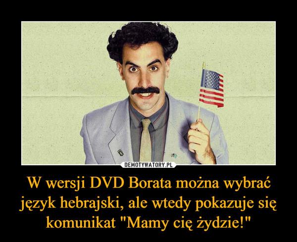 """W wersji DVD Borata można wybrać język hebrajski, ale wtedy pokazuje się komunikat """"Mamy cię żydzie!"""" –"""