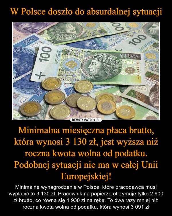 Minimalna miesięczna płaca brutto, która wynosi 3 130 zł, jest wyższa niż roczna kwota wolna od podatku. Podobnej sytuacji nie ma w całej Unii Europejskiej! – Minimalne wynagrodzenie w Polsce, które pracodawca musi wypłacić to 3 130 zł. Pracownik na papierze otrzymuje tylko 2 600 zł brutto, co równa się 1 930 zł na rękę. To dwa razy mniej niż roczna kwota wolna od podatku, która wynosi 3 091 zł