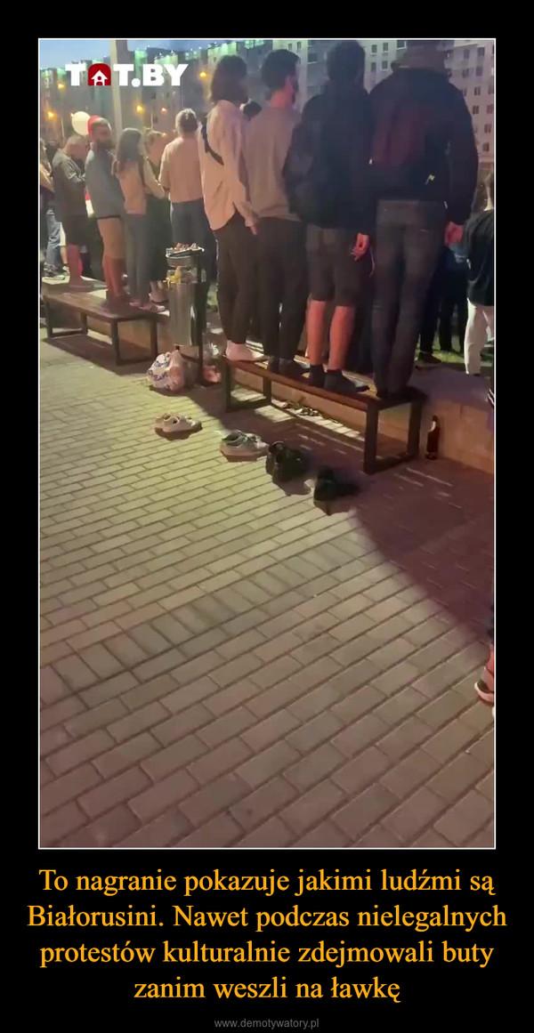 To nagranie pokazuje jakimi ludźmi są Białorusini. Nawet podczas nielegalnych protestów kulturalnie zdejmowali buty zanim weszli na ławkę –