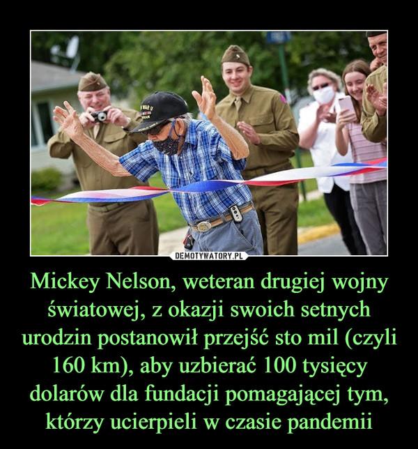 Mickey Nelson, weteran drugiej wojny światowej, z okazji swoich setnych urodzin postanowił przejść sto mil (czyli 160 km), aby uzbierać 100 tysięcy dolarów dla fundacji pomagającej tym, którzy ucierpieli w czasie pandemii –