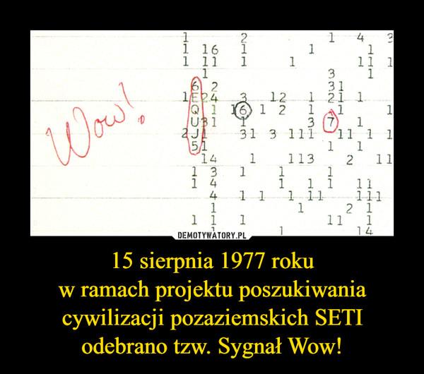 15 sierpnia 1977 rokuw ramach projektu poszukiwania cywilizacji pozaziemskich SETI odebrano tzw. Sygnał Wow! –