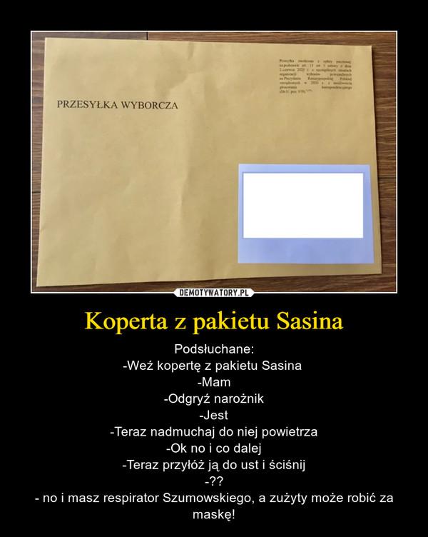Koperta z pakietu Sasina – Podsłuchane:-Weź kopertę z pakietu Sasina -Mam-Odgryź narożnik-Jest-Teraz nadmuchaj do niej powietrza-Ok no i co dalej-Teraz przyłóż ją do ust i ściśnij-??- no i masz respirator Szumowskiego, a zużyty może robić za maskę!