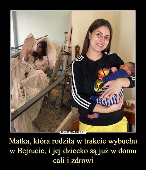 Matka, która rodziła w trakcie wybuchu w Bejrucie, i jej dziecko są już w domu cali i zdrowi