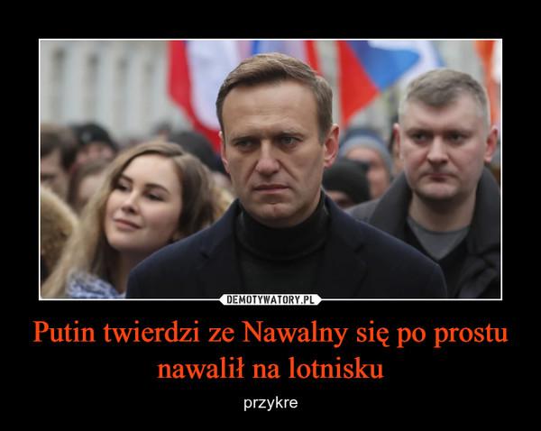 Putin twierdzi ze Nawalny się po prostu nawalił na lotnisku – przykre