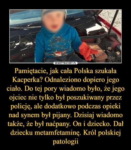 Pamiętacie, jak cała Polska szukała Kacperka? Odnaleziono dopiero jego ciało. Do tej pory wiadomo było, że jego ojciec nie tylko był poszukiwany przez policję, ale dodatkowo podczas opieki nad synem był pijany. Dzisiaj wiadomo także, że był naćpany. On i dziecko. Dał dziecku metamfetaminę. Król polskiej patologii