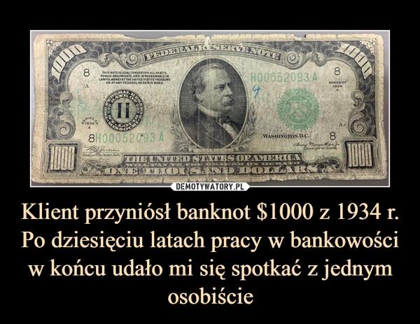 Klient przyniósł banknot $1000 z 1934 r. Po dziesięciu latach pracy w bankowości w końcu udało mi się spotkać z jednym osobiście –