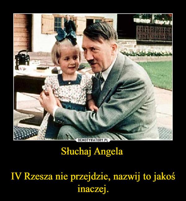 Słuchaj Angela IV Rzesza nie przejdzie, nazwij to jakoś inaczej. –