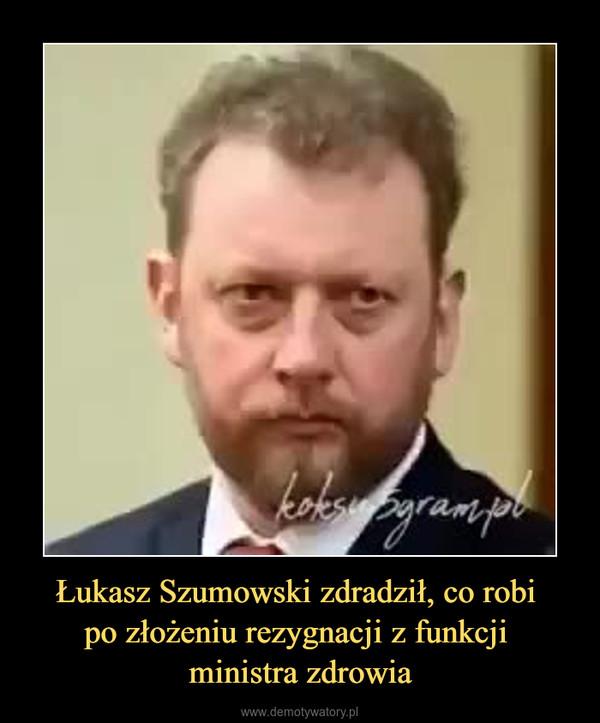 Łukasz Szumowski zdradził, co robi po złożeniu rezygnacji z funkcji ministra zdrowia –