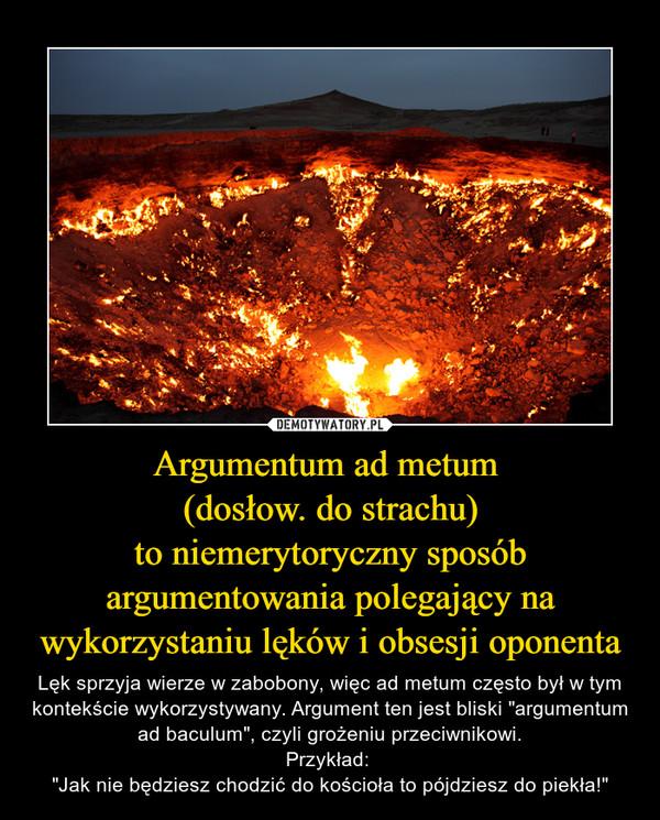 """Argumentum ad metum (dosłow. do strachu)to niemerytoryczny sposób argumentowania polegający na wykorzystaniu lęków i obsesji oponenta – Lęk sprzyja wierze w zabobony, więc ad metum często był w tym kontekście wykorzystywany. Argument ten jest bliski """"argumentum ad baculum"""", czyli grożeniu przeciwnikowi.Przykład: """"Jak nie będziesz chodzić do kościoła to pójdziesz do piekła!"""""""